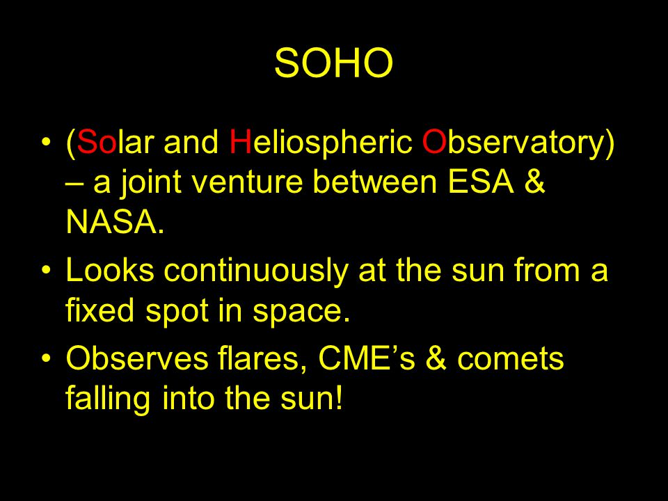 SOHO (Solar and Heliospheric Observatory) – a joint venture between ESA & NASA. Looks continuously at the sun from a fixed spot in space.