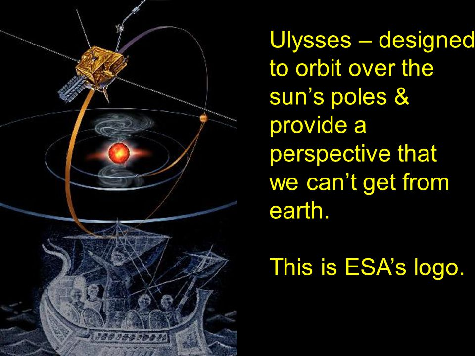 Ulysses – designed to orbit over the sun's poles & provide a perspective that we can't get from earth.