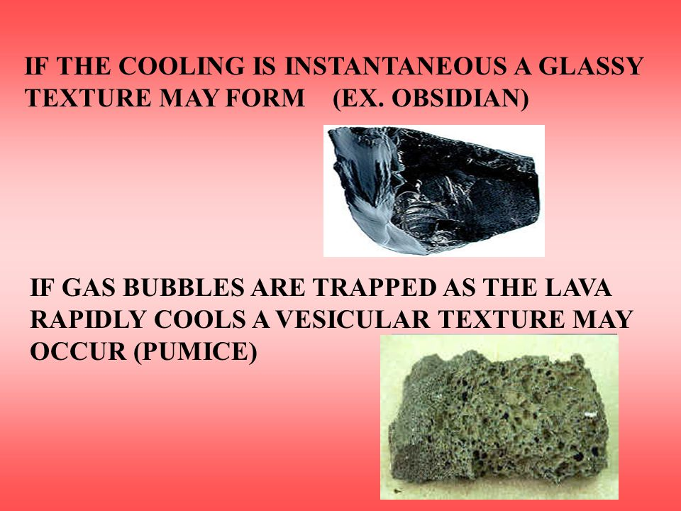IF THE COOLING IS INSTANTANEOUS A GLASSY TEXTURE MAY FORM (EX