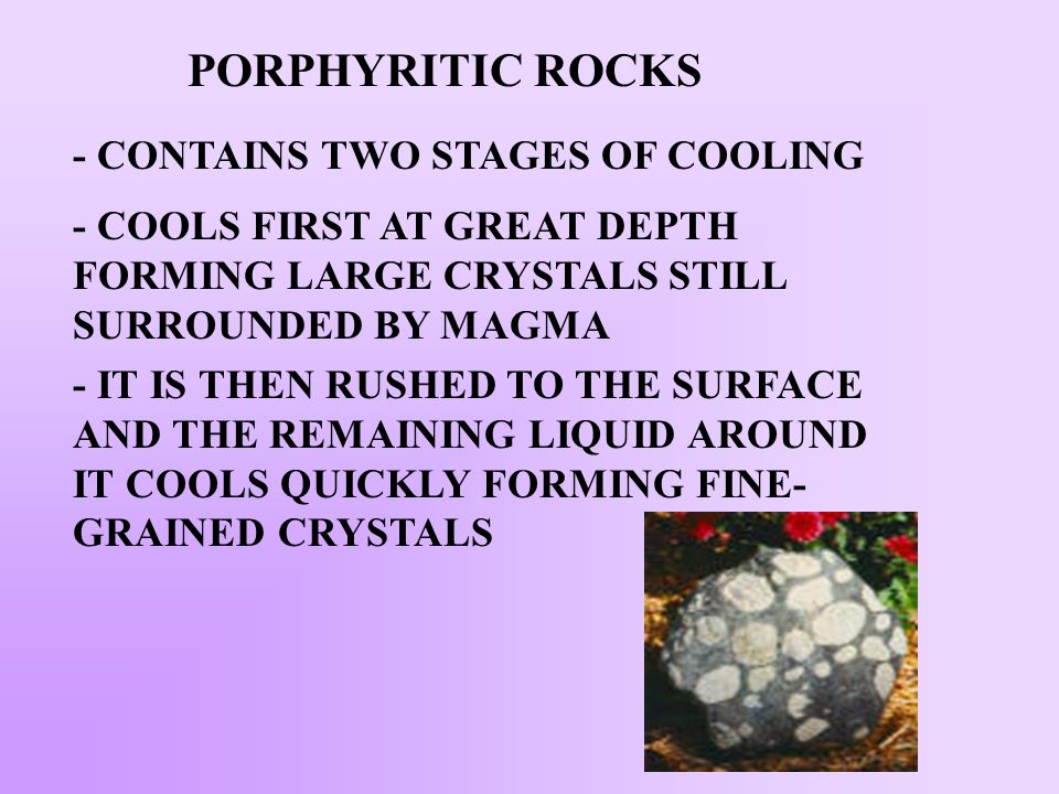 PORPHYRITIC ROCKS - CONTAINS TWO STAGES OF COOLING
