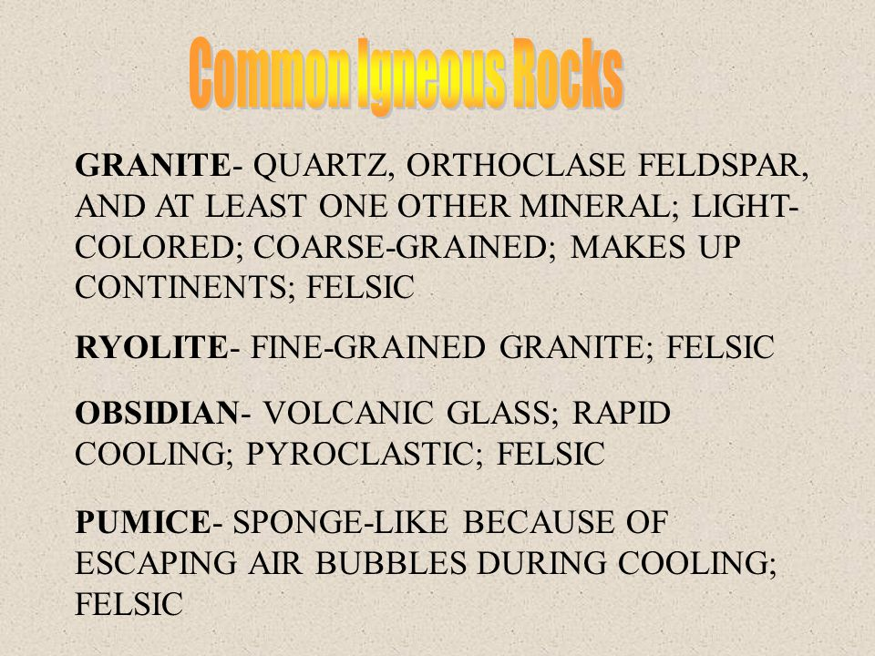Common Igneous Rocks GRANITE- QUARTZ, ORTHOCLASE FELDSPAR, AND AT LEAST ONE OTHER MINERAL; LIGHT-COLORED; COARSE-GRAINED; MAKES UP CONTINENTS; FELSIC.