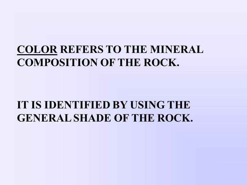 COLOR REFERS TO THE MINERAL COMPOSITION OF THE ROCK.