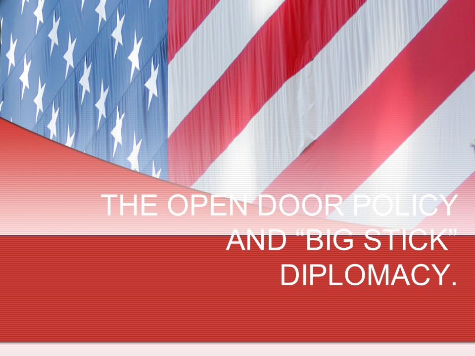 THE OPEN DOOR POLICY AND BIG STICK DIPLOMACY.