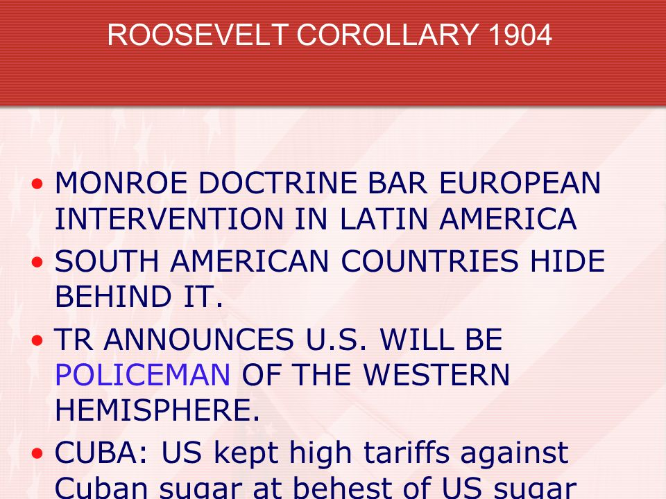 ROOSEVELT COROLLARY 1904 MONROE DOCTRINE BAR EUROPEAN INTERVENTION IN LATIN AMERICA. SOUTH AMERICAN COUNTRIES HIDE BEHIND IT.