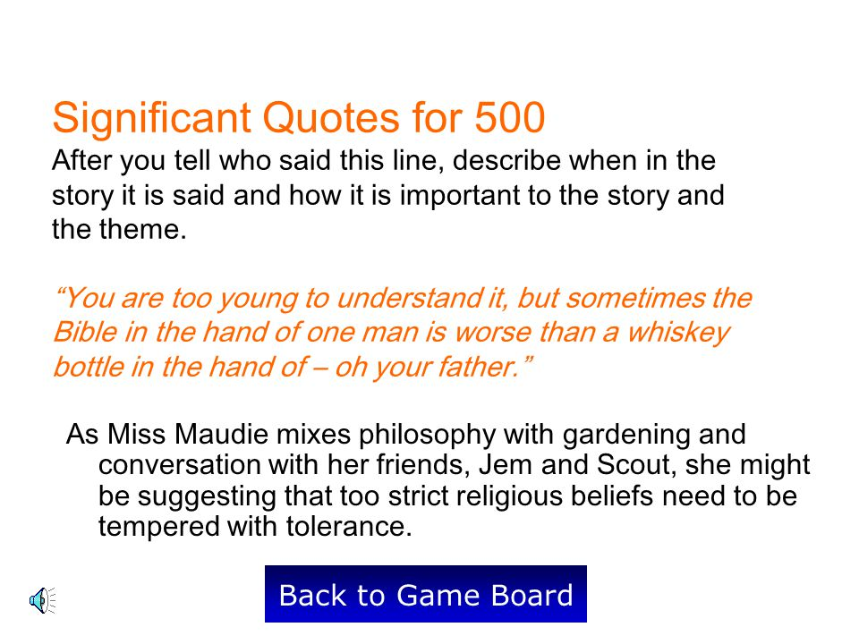 Significant Quotes for 500 After you tell who said this line, describe when in the story it is said and how it is important to the story and the theme. You are too young to understand it, but sometimes the Bible in the hand of one man is worse than a whiskey bottle in the hand of – oh your father.