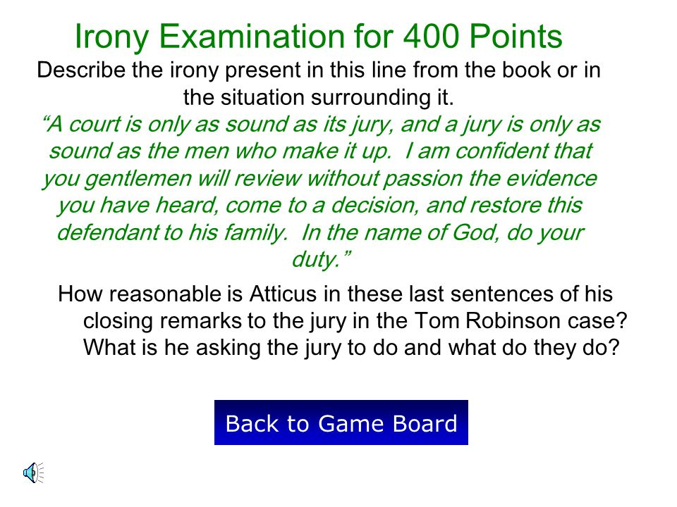 Irony Examination for 400 Points Describe the irony present in this line from the book or in the situation surrounding it. A court is only as sound as its jury, and a jury is only as sound as the men who make it up. I am confident that you gentlemen will review without passion the evidence you have heard, come to a decision, and restore this defendant to his family. In the name of God, do your duty.