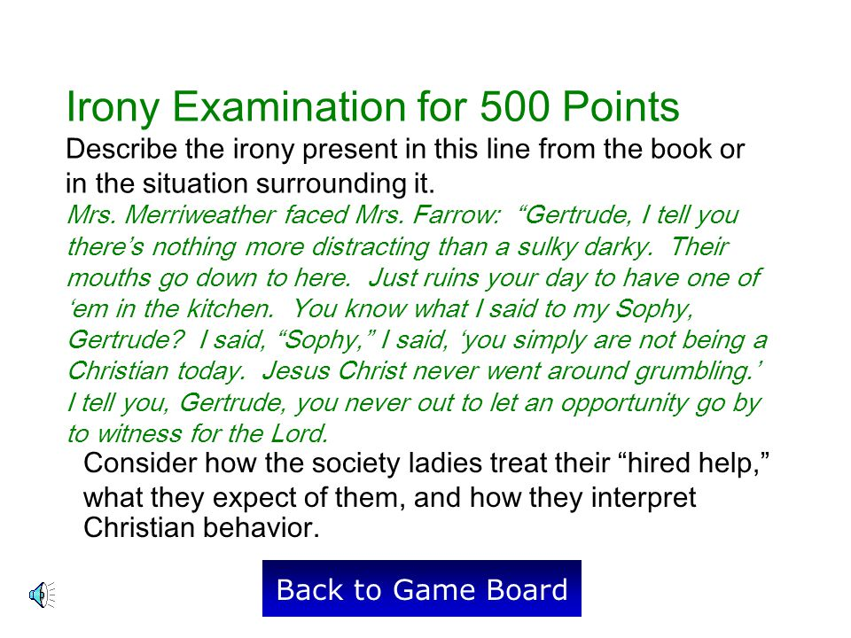 Irony Examination for 500 Points Describe the irony present in this line from the book or in the situation surrounding it. Mrs. Merriweather faced Mrs. Farrow: Gertrude, I tell you there's nothing more distracting than a sulky darky. Their mouths go down to here. Just ruins your day to have one of 'em in the kitchen. You know what I said to my Sophy, Gertrude I said, Sophy, I said, 'you simply are not being a Christian today. Jesus Christ never went around grumbling.' I tell you, Gertrude, you never out to let an opportunity go by to witness for the Lord.