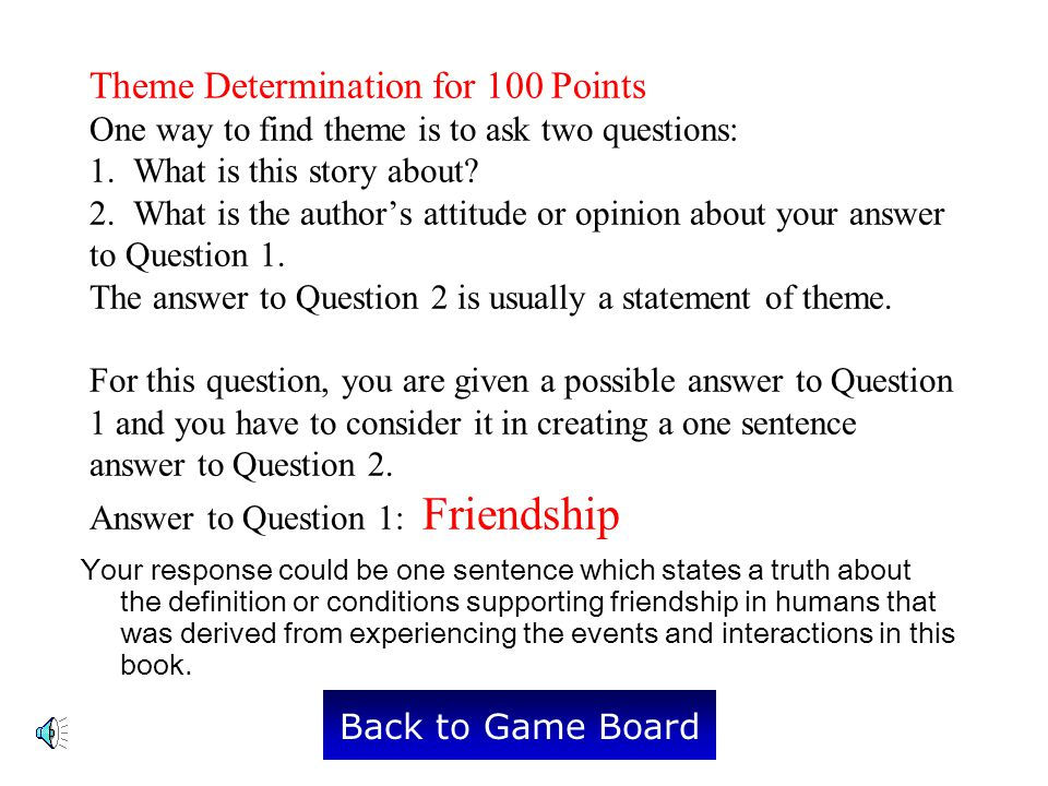 Theme Determination for 100 Points One way to find theme is to ask two questions: 1. What is this story about 2. What is the author's attitude or opinion about your answer to Question 1. The answer to Question 2 is usually a statement of theme. For this question, you are given a possible answer to Question 1 and you have to consider it in creating a one sentence answer to Question 2. Answer to Question 1: Friendship