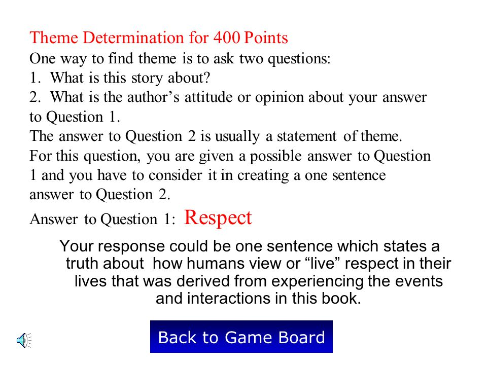 Theme Determination for 400 Points One way to find theme is to ask two questions: 1. What is this story about 2. What is the author's attitude or opinion about your answer to Question 1. The answer to Question 2 is usually a statement of theme. For this question, you are given a possible answer to Question 1 and you have to consider it in creating a one sentence answer to Question 2. Answer to Question 1: Respect