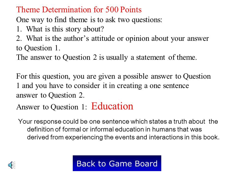 Theme Determination for 500 Points One way to find theme is to ask two questions: 1. What is this story about 2. What is the author's attitude or opinion about your answer to Question 1. The answer to Question 2 is usually a statement of theme. For this question, you are given a possible answer to Question 1 and you have to consider it in creating a one sentence answer to Question 2. Answer to Question 1: Education