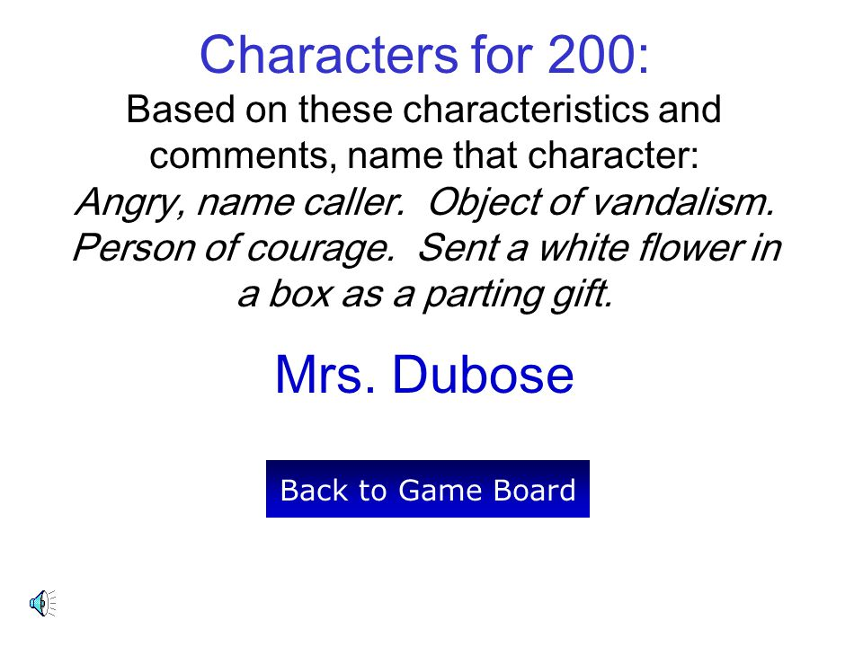 Characters for 200: Based on these characteristics and comments, name that character: Angry, name caller. Object of vandalism. Person of courage. Sent a white flower in a box as a parting gift.