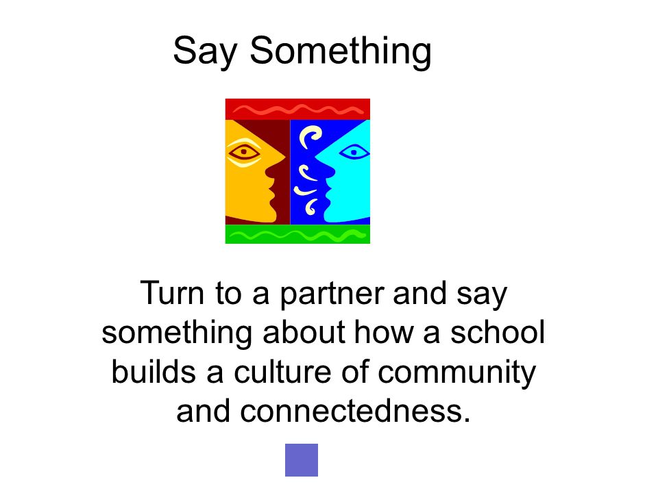 Say Something Turn to a partner and say something about how a school builds a culture of community and connectedness.