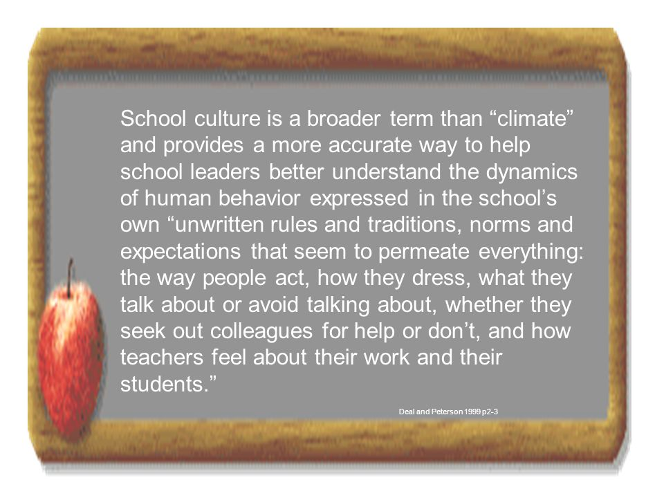 School culture is a broader term than climate and provides a more accurate way to help school leaders better understand the dynamics of human behavior expressed in the school's own unwritten rules and traditions, norms and expectations that seem to permeate everything: the way people act, how they dress, what they talk about or avoid talking about, whether they seek out colleagues for help or don't, and how teachers feel about their work and their students. Deal and Peterson 1999 p2-3