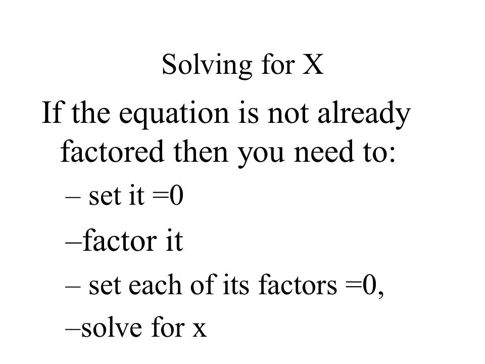 If the equation is not already factored then you need to: