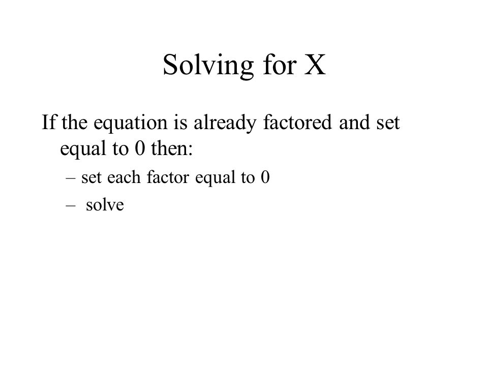 Solving for X If the equation is already factored and set equal to 0 then: set each factor equal to 0.
