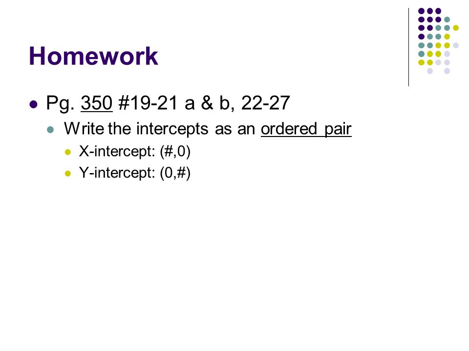 Homework Pg. 350 #19-21 a & b, 22-27. Write the intercepts as an ordered pair. X-intercept: (#,0)