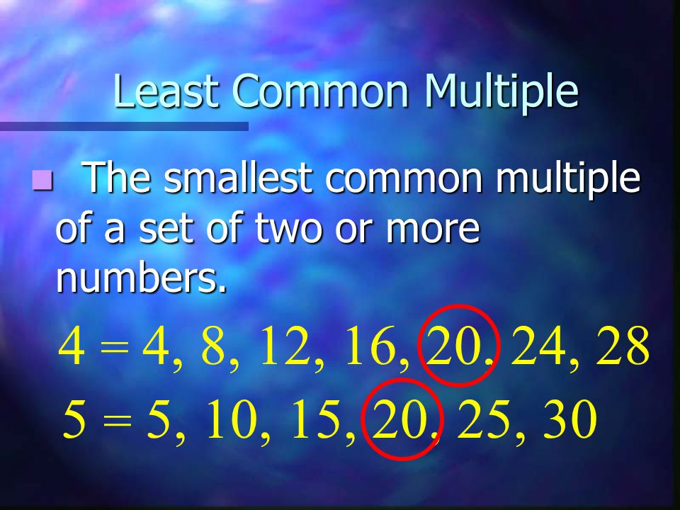 Least Common Multiple The smallest common multiple of a set of two or more numbers. 4 = 4, 8, 12, 16, 20, 24, 28.