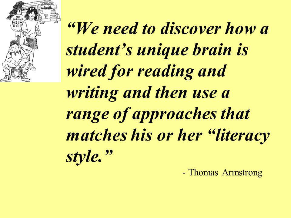 We need to discover how a student's unique brain is wired for reading and writing and then use a range of approaches that matches his or her literacy style. - Thomas Armstrong