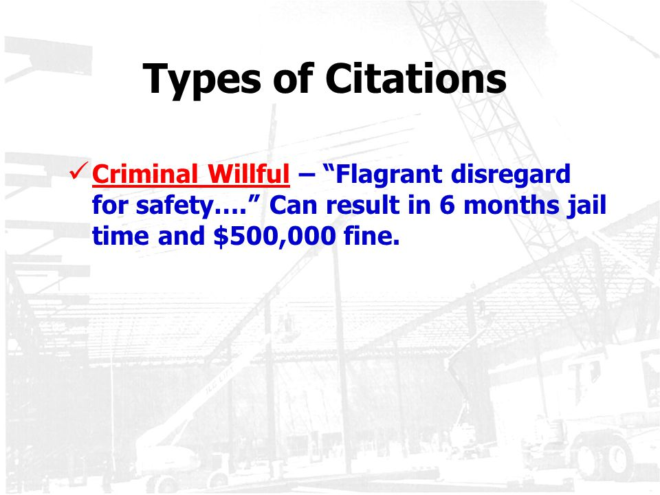Types of Citations Criminal Willful – Flagrant disregard for safety…. Can result in 6 months jail time and $500,000 fine.