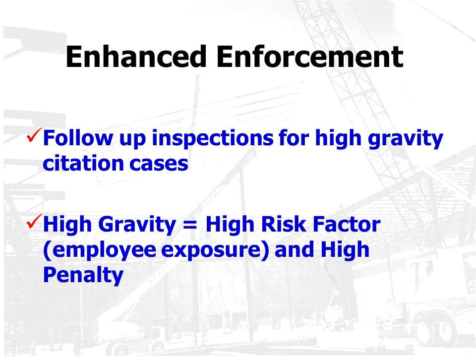 Enhanced Enforcement Follow up inspections for high gravity citation cases.