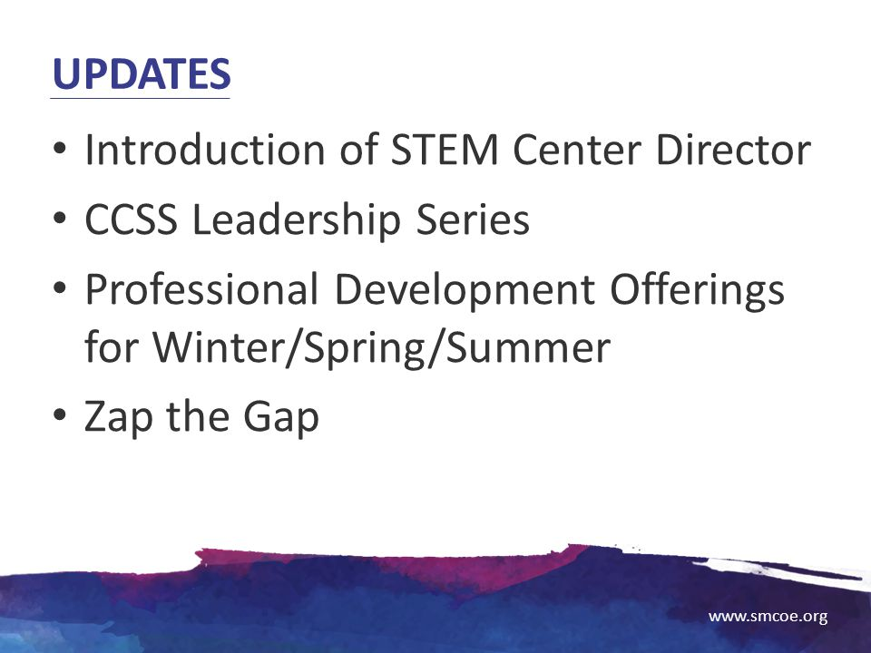 Updates Introduction of STEM Center Director. CCSS Leadership Series. Professional Development Offerings for Winter/Spring/Summer.