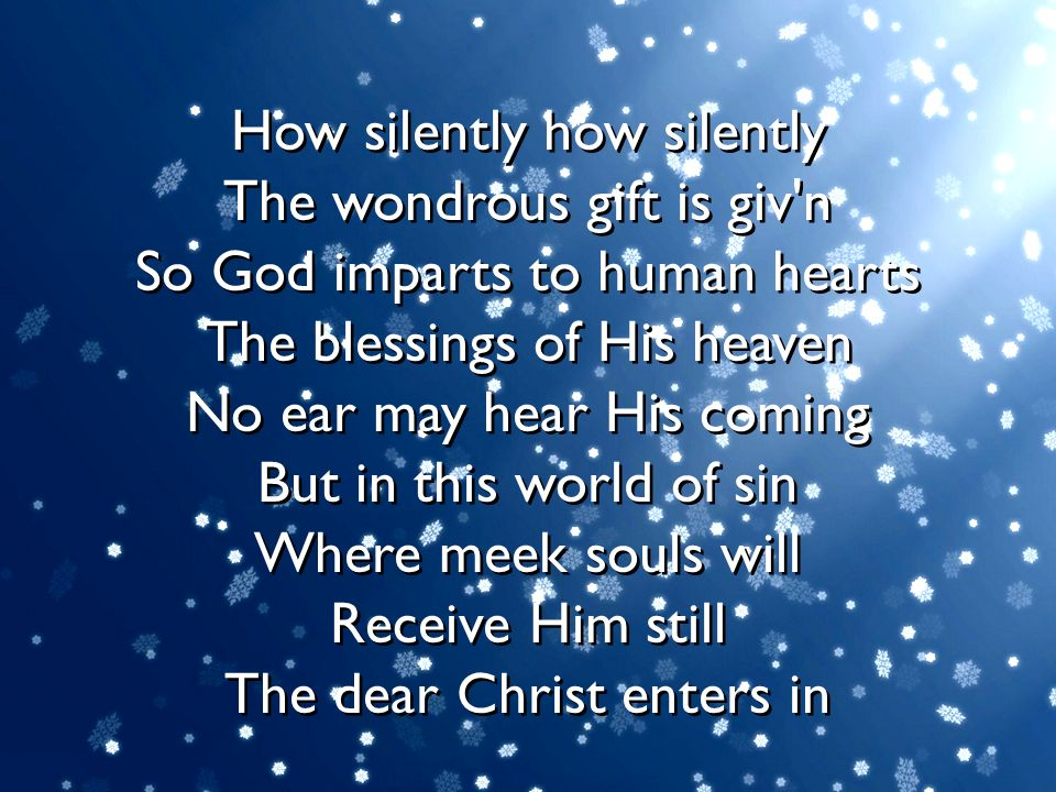 How silently how silently The wondrous gift is giv n So God imparts to human hearts The blessings of His heaven No ear may hear His coming But in this world of sin Where meek souls will Receive Him still The dear Christ enters in