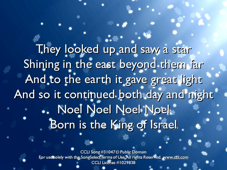 They looked up and saw a star Shining in the east beyond them far And to the earth it gave great light And so it continued both day and night Noel Noel Noel Noel Born is the King of Israel