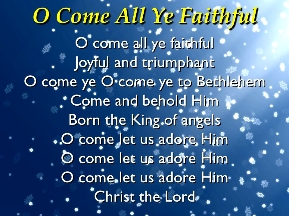 O Come All Ye Faithful O come all ye faithful Joyful and triumphant O come ye O come ye to Bethlehem Come and behold Him Born the King of angels.