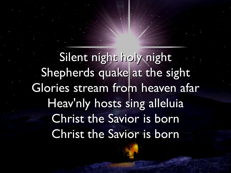Silent night holy night Shepherds quake at the sight Glories stream from heaven afar Heav nly hosts sing alleluia Christ the Savior is born Christ the Savior is born