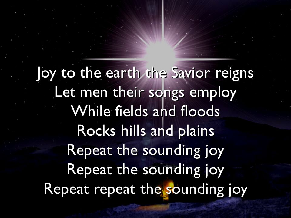 Joy to the earth the Savior reigns Let men their songs employ While fields and floods Rocks hills and plains Repeat the sounding joy Repeat the sounding joy Repeat repeat the sounding joy