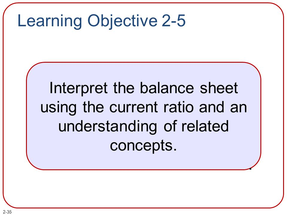 Learning Objective 2-5 Interpret the balance sheet using the current ratio and an. understanding of related concepts.