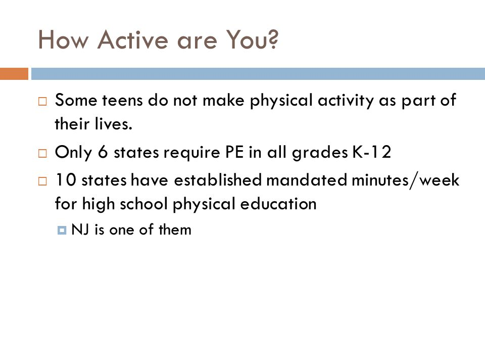 How Active are You Some teens do not make physical activity as part of their lives. Only 6 states require PE in all grades K-12.