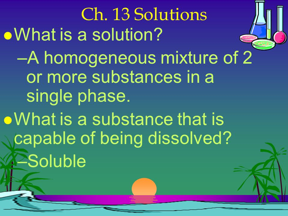 Ch. 13 Solutions What is a solution A homogeneous mixture of 2 or more substances in a single phase.
