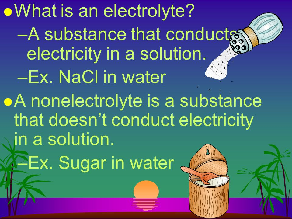 What is an electrolyte A substance that conducts electricity in a solution. Ex. NaCl in water.