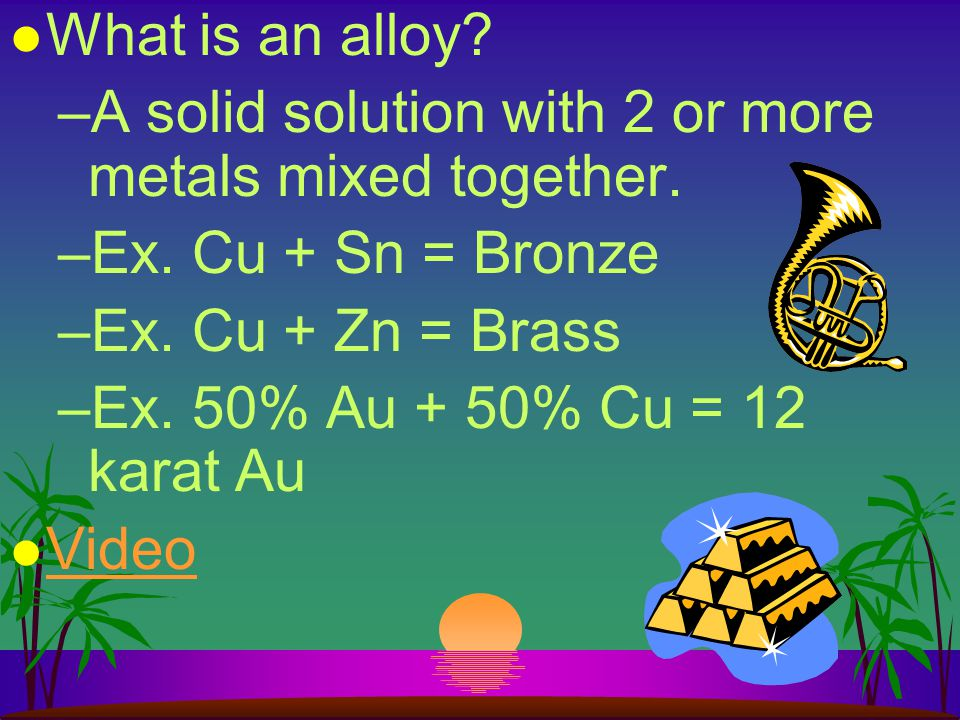 What is an alloy A solid solution with 2 or more metals mixed together. Ex. Cu + Sn = Bronze. Ex. Cu + Zn = Brass.