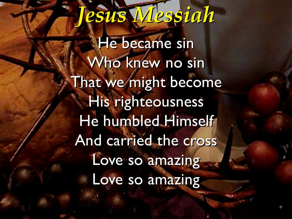 Jesus Messiah He became sin Who knew no sin That we might become