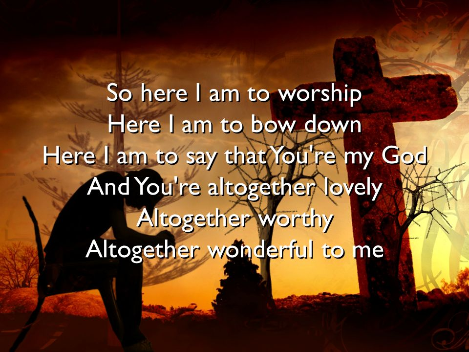 So here I am to worship Here I am to bow down Here I am to say that You re my God And You re altogether lovely Altogether worthy Altogether wonderful to me