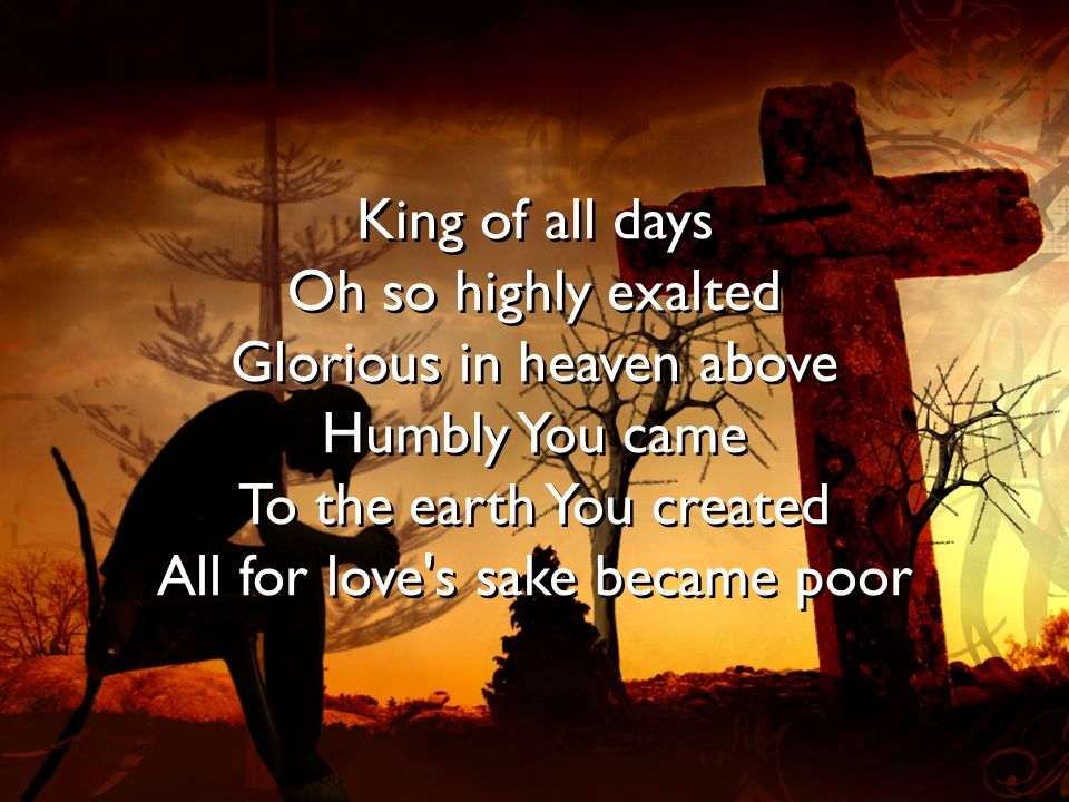 King of all days Oh so highly exalted Glorious in heaven above Humbly You came To the earth You created All for love s sake became poor