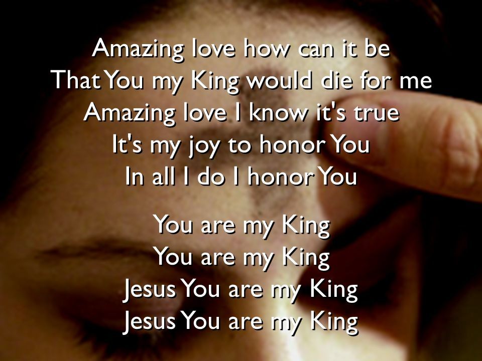 Amazing love how can it be That You my King would die for me Amazing love I know it s true It s my joy to honor You