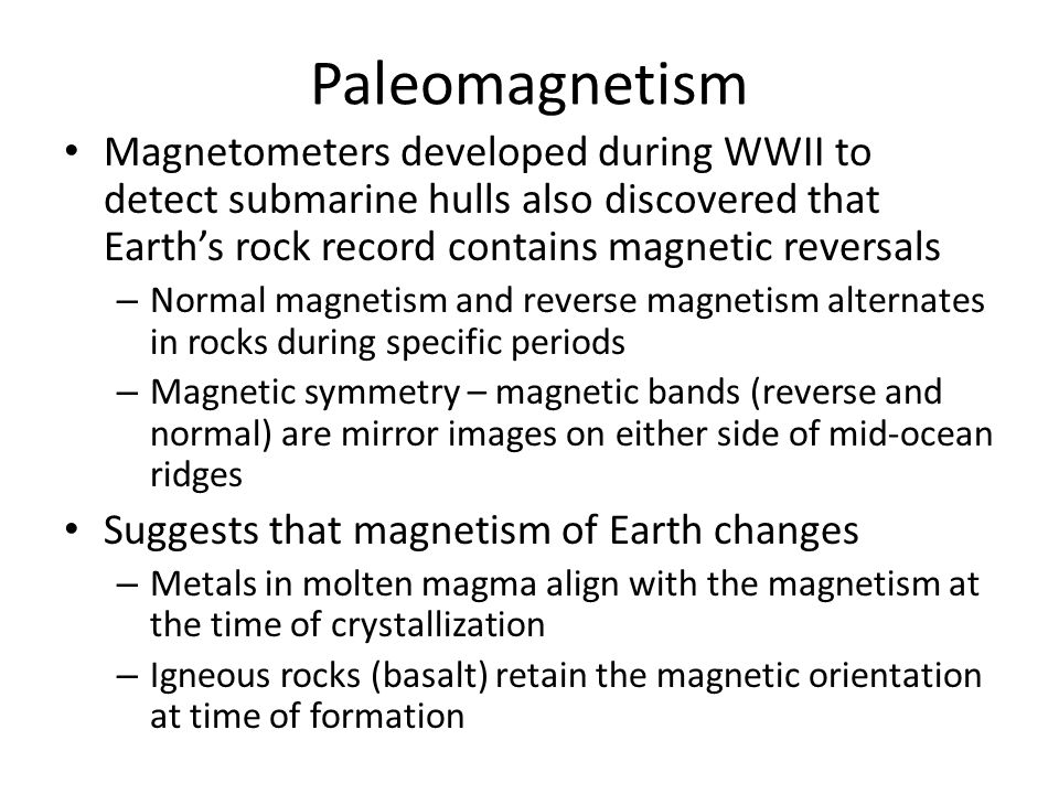 Paleomagnetism Magnetometers developed during WWII to detect submarine hulls also discovered that Earth's rock record contains magnetic reversals.