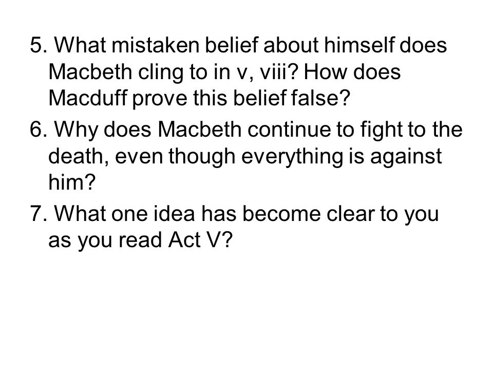5. What mistaken belief about himself does Macbeth cling to in v, viii