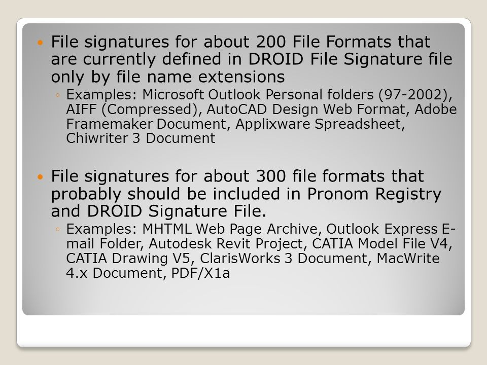 File signatures for about 200 File Formats that are currently defined in DROID File Signature file only by file name extensions