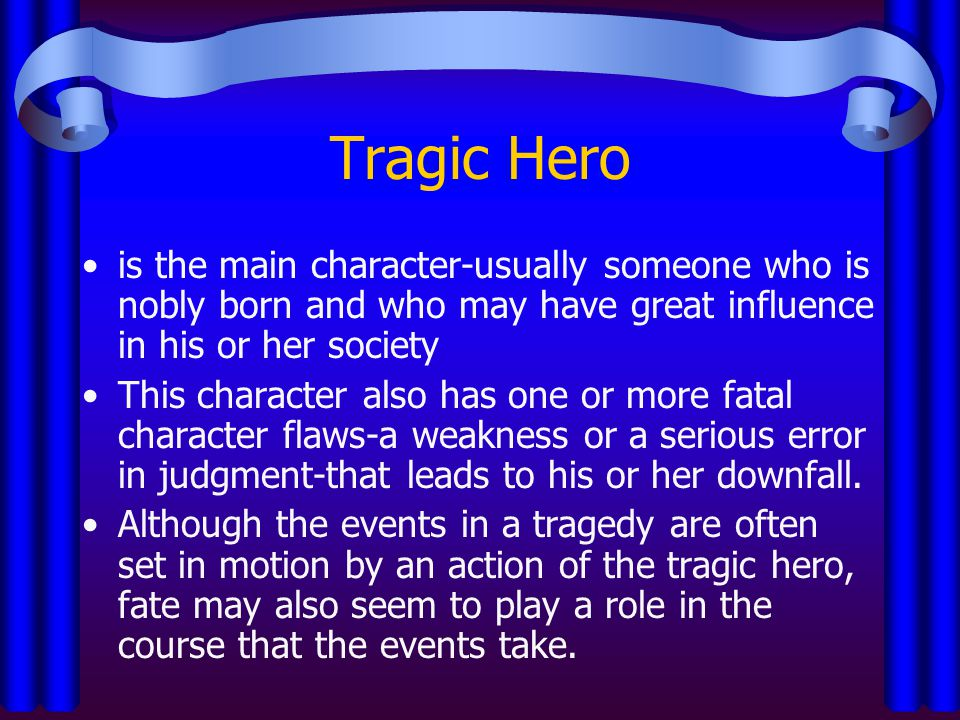 Tragic Hero is the main character-usually someone who is nobly born and who may have great influence in his or her society.
