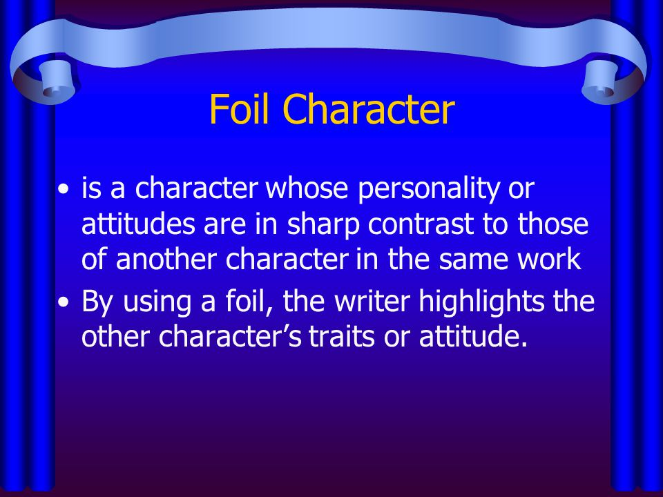 Foil Character is a character whose personality or attitudes are in sharp contrast to those of another character in the same work.