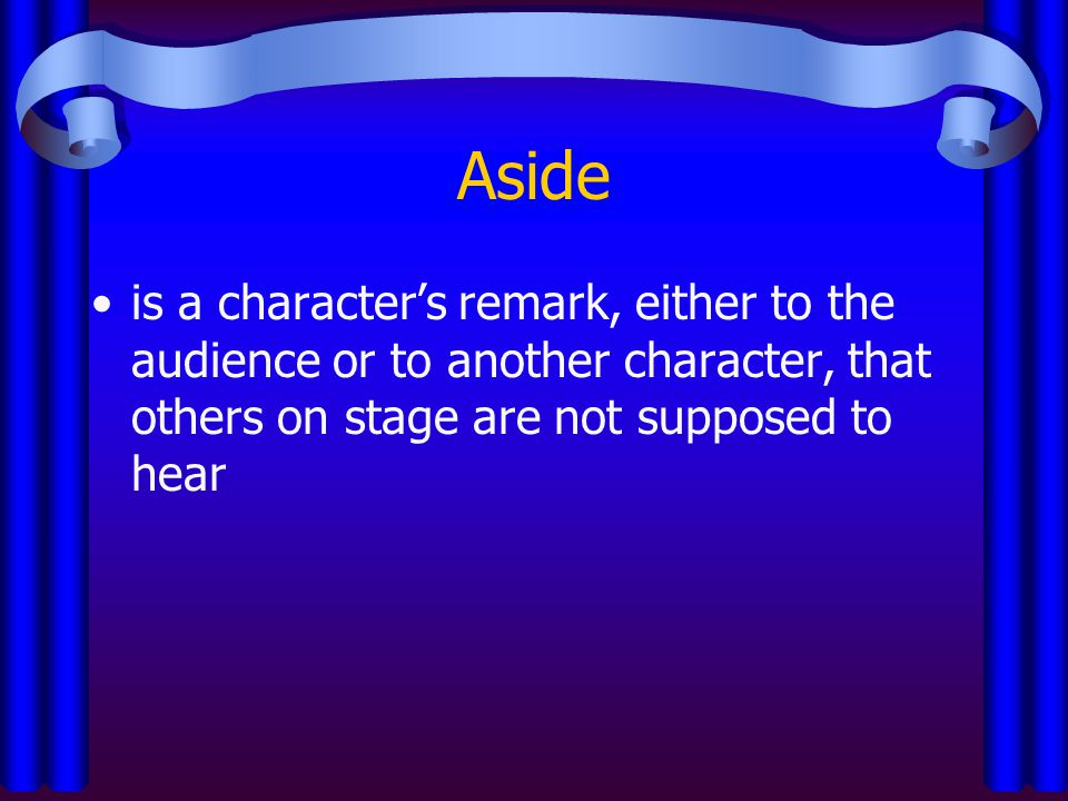 Aside is a character's remark, either to the audience or to another character, that others on stage are not supposed to hear.