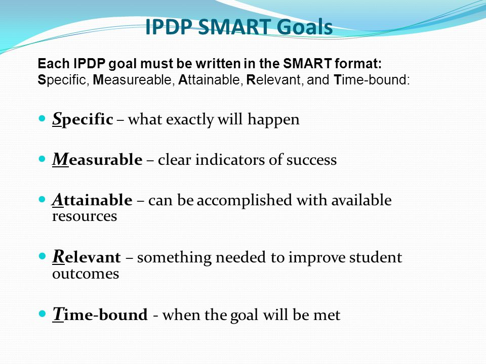 IPDP SMART Goals Each IPDP goal must be written in the SMART format: Specific, Measureable, Attainable, Relevant, and Time-bound:
