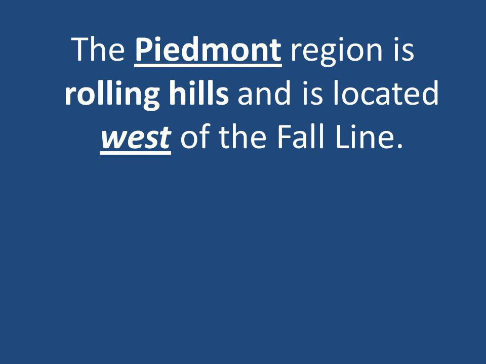 The Piedmont region is rolling hills and is located west of the Fall Line.