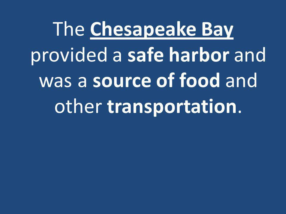 The Chesapeake Bay provided a safe harbor and was a source of food and other transportation.