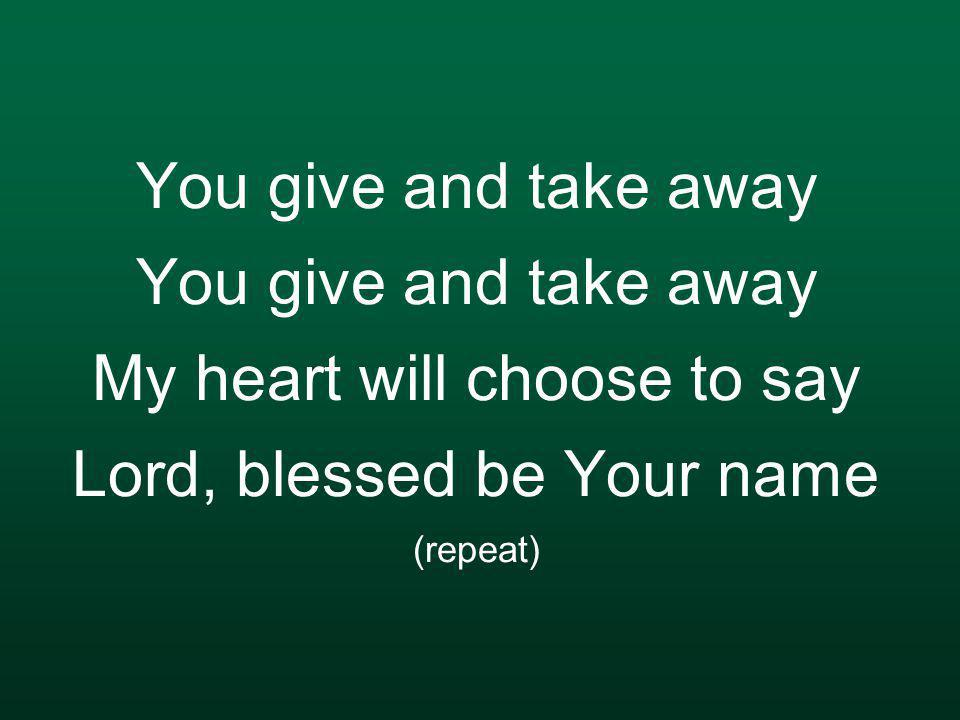 You give and take away You give and take away My heart will choose to say Lord, blessed be Your name (repeat)