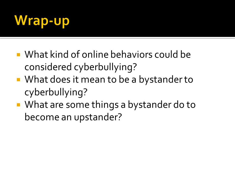 Wrap-up What kind of online behaviors could be considered cyberbullying What does it mean to be a bystander to cyberbullying